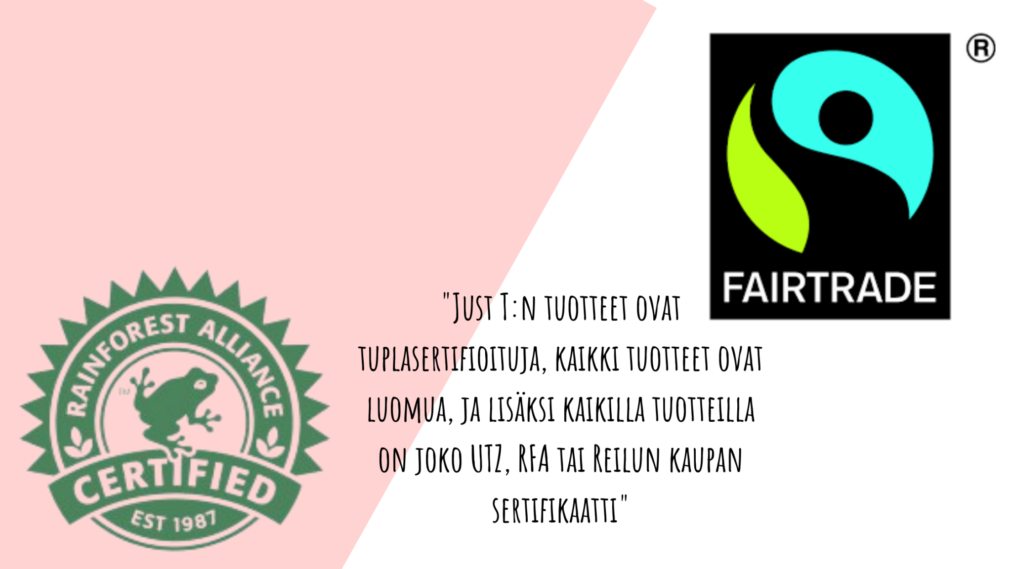 """vastuullisia teehetkiä, RFA ja reilukauppa logot, sekä teksti """"Just T:n tuotteet ovat tuplasertifioituja, kaikki tuotteet ovat luomua, ja lisäksi kaikilla tuotteilla on joko UTZ, RFA tai Reilun kaupan sertifikaatti"""""""
